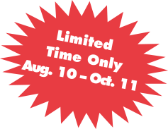 Limited Time Only August 10 - October 11